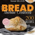 [PDF] [EPUB] Bread Machine Cookbook: 200 Easy to Follow Recipes Baking Delicious Homemade Bread. A Comprehensive Guide for Gluten–Free and Everyday Food needs of the Entire Family Download