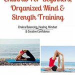 [PDF] [EPUB] Chakras For Beginners, Organized Mind and Strength Training: Chakra Balancing, Healing, Mindset and Creative Confidence Download