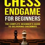 [PDF] [EPUB] Chess Endgame for Beginners: The Complete Beginner's Guide to Delivering Checkmate Download