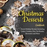 [PDF] [EPUB] Christmas Desserts Cookbook: Sweet Holiday Recipes Including Cakes, Cookies, Pies, Fat Bombs, Brownies and More Download