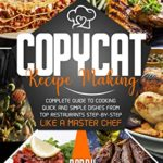 [PDF] [EPUB] Copycat Recipe Making: Complete Guide to Cooking Quick and Simple Dishes From Top Restaurants Step-by-Step Like a Master Chef Download