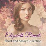 [PDF] [EPUB] Elizabeth Bennet: Short and Sassy: Four Pride and Prejudice Tales (Short and Sassy Series Book 5) Download
