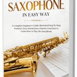 [PDF] [EPUB] How to Play Saxophone in Easy Way: Learn How to Play Saxophone in Easy Way by this Complete beginner's guide Step by Step illustrated!Saxophone Basics, Features, Easy Instructions, Practice Exercises Download