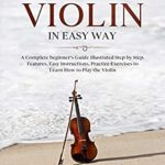 [PDF] [EPUB] How to Play Violin in Easy Way: Learn How to Play Violin in Easy Way by this Complete beginner's guide Step by Step illustrated!Violin Basics, Features, Easy Instructions, Practice Exercises Download
