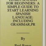 [PDF] [EPUB] LEARN SPANISH FOR BEGINNERS: A SIMPLE GUIDE TO START LEARNING SPANISH LANGUAGE: INCLUDING GRAMMAR,PRONUNCIATION, READING,WRITING AND 20 SHORT STORIES Download