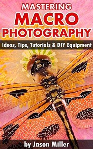 [PDF] [EPUB] Mastering Macro Photography - Ideas, Tips, Tutorials and DIY Equipment Download by Jason Miller