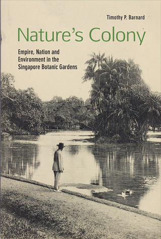 [PDF] [EPUB] Nature's Colony: Empire, Nation and Environment in the Singapore Botanic Gardens Download by Timothy P. Barnard
