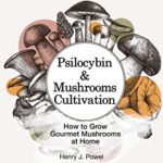[PDF] [EPUB] Psilocybin and Mushrooms Cultivation: How to Grow Gourmet and Medicinal Mushrooms at Home: Safe Use, Effects and FAQ from users of Magic Mushrooms Download