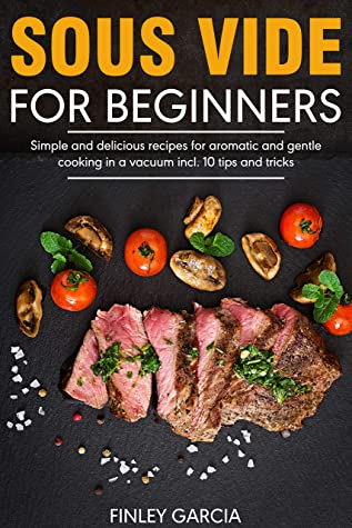 [PDF] [EPUB] Sous Vide for Beginners: Simple and delicious recipes for aromatic and gentle cooking in a vacuum incl. 10 tips and tricks Download by Finley Garcia