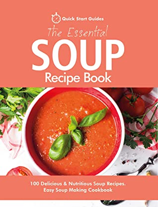 [PDF] [EPUB] The Essential Soup Recipe Book: 100 Delicious and Nutritious Soup Recipes. Easy Soup Making Cookbook Download by Quick Start Guides