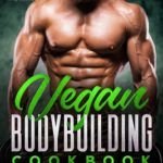 [PDF] [EPUB] Vegan Bodybuilding Cookbook: 100 High Protein Delicious Recipes for Building Muscle. Quick and Easy Plant-Based Recipes for Bodybuilders and Athletes to Fuel Your Workout and Your Life Download
