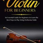 [PDF] [EPUB] Violin for Beginners: An Essential Guide for Beginners to Learn the Best Ways to Play String Orchestra Violin Download