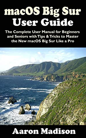 [PDF] [EPUB] macOS Big Sur User Guide: The Complete User Manual for Beginners and Seniors with Tips and Tricks to Master the New macOS Big Sur Like a Pro Download by Aaron Madison