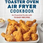 [PDF] [EPUB] The Toaster Oven Air Fryer Cookbook: An Essential Guide with 75 Easy Recipes Download