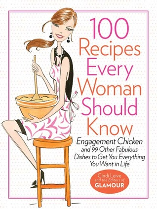 [PDF] [EPUB] 100 Recipes Every Woman Should Know: Engagement Chicken and 99 Other Fabulous Dishes to Get You Everything You Want in Life Download by Cindi Leive