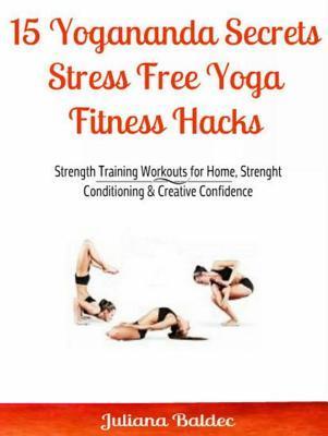 [PDF] [EPUB] 15 Yogananda Secrets: Stress Free Yoga Fitness Hacks Download by Juliana Baldec