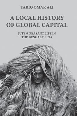 [PDF] [EPUB] A Local History of Global Capital: Jute and Peasant Life in the Bengal Delta Download by Tariq Omar Ali