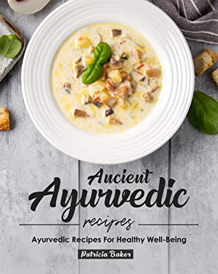 [PDF] [EPUB] Ancient Ayurvedic Recipes: Ayurvedic Recipes for Healthy Well-Being Download by Patricia Baker