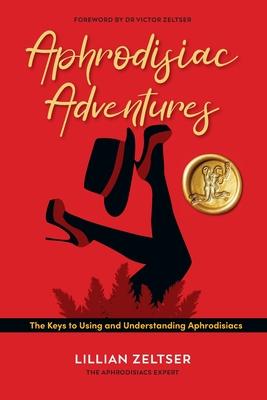 [PDF] [EPUB] Aphrodisiac Adventures: The Keys to Using and Understanding Aphrodisiacs Download by Lillian Zeltser