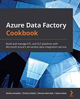 [PDF] [EPUB] Azure Data Factory Cookbook: Build and manage ETL and ELT pipelines with Microsoft Azure's serverless data integration service Download by Dmitry Anoshin