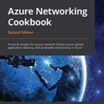 [PDF] [EPUB] Azure Networking Cookbook: Practical recipes for secure network infrastructure, global application delivery, and accessible connectivity in Azure, 2nd Edition Download