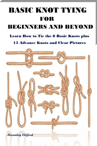 [PDF] [EPUB] BASIC KNOT TYING FOR BEGINNERS AND BEYOND: Learn How to Tie the 8 Basic Knots plus 15 Advance Knots and Clear Pictures Download by Macaulay Clifford