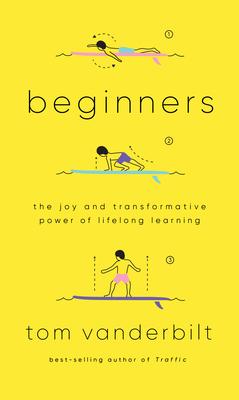 [PDF] [EPUB] Beginners: The Joy and Transformative Power of Lifelong Learning Download by Tom Vanderbilt