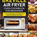 [PDF] [EPUB] Breville Air Fryer Oven Cookbook for Beginners: The Complete Guide with Affordable and Tasty Air fryer Oven Recipes to Fry, Bake Grill and Roast Most Wanted Family Meals Download