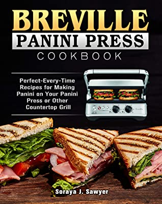 [PDF] [EPUB] Breville Panini Press Cookbook: Perfect-Every-Time Recipes for Making Panini on Your Panini Press or Other Countertop Grill Download by Soraya J. Sawyer