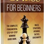 [PDF] [EPUB] CHESS FOR BEGINNERS: The Complete Fundamental Step-By-Step Winning Guide Book. Rules, Strategies, Openings, Tactics, Checkmates Download