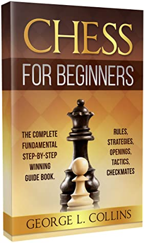 [PDF] [EPUB] CHESS FOR BEGINNERS: The Complete Fundamental Step-By-Step Winning Guide Book. Rules, Strategies, Openings, Tactics, Checkmates Download by George L. Collins