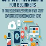 [PDF] [EPUB] COMPUTER NETWORKING FOR BEGINNERS: THE COMPLETE GUIDE TO WIRELESS TECHNOLOGY, NETWORK SECURITY, COMPUTER ARCHITECTURE AND COMMUNICATIONS SYSTEMS. Download