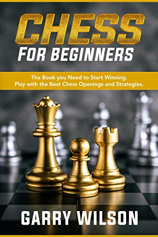 [PDF] [EPUB] Chess for Beginners: The Book you Need to Start Winning. Play with the Best Chess Openings and Strategies. Download by Garry Wilson