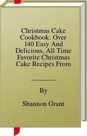 [PDF] [EPUB] Christmas Cake Cookbook: Over 140 Easy And Delicious, All Time Favorite Christmas Cake Recipes From Around The World Download by Shannon Grant