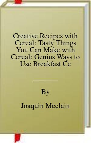 [PDF] [EPUB] Creative Recipes with Cereal: Tasty Things You Can Make with Cereal: Genius Ways to Use Breakfast Cereal Book Download by Joaquin Mcclain