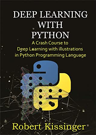 [PDF] [EPUB] Deep Learning With Python : A Crash Course to Deep Learning with illustrations in Python Programming Language Download by Robert Kissinger