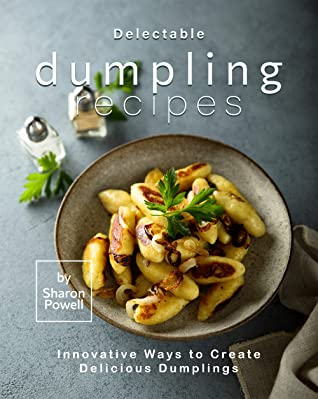 [PDF] [EPUB] Delectable Dumpling Recipes: Innovative Ways to Create Delicious Dumplings Download by Sharon Powell