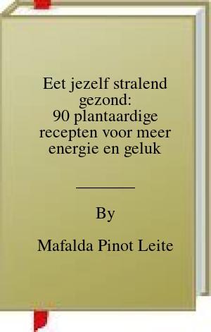 [PDF] [EPUB] Eet jezelf stralend gezond: 90 plantaardige recepten voor meer energie en geluk Download by Mafalda Pinot Leite
