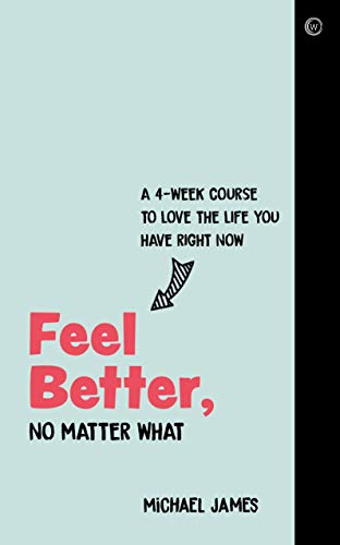 [PDF] [EPUB] Feel Better, No Matter What: A 4-Week Course to Love the Life You Have Right Now Download by Michael              James