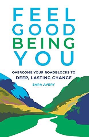 [PDF] [EPUB] Feel Good Being You: Overcoming Your Roadblocks to Deep, Lasting Change Download by Sara Avery