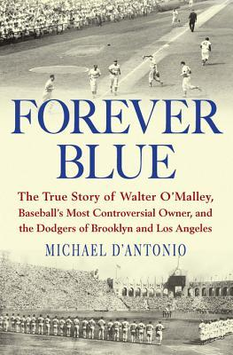 [PDF] [EPUB] Forever Blue: The True Story of Walter O'Malley, Baseball's Most Controversial Owner, and Thedodgers of Brooklyn and Los Angeles Download by Michael D'Antonio