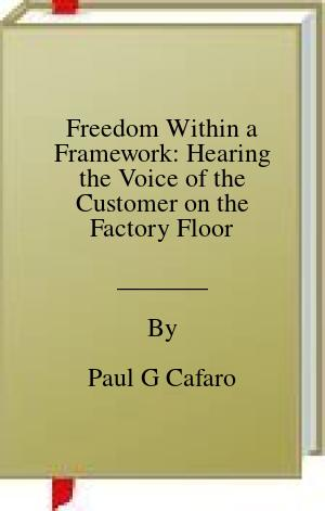 [PDF] [EPUB] Freedom Within a Framework: Hearing the Voice of the Customer on the Factory Floor Download by Paul G Cafaro