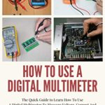 [PDF] [EPUB] How To Use A Digital Multimeter : The Quick Guide to Learn How To Use A Digital Multimeter To Measure Voltage, Current And More Correctly, Diagnose And Fix Anything Electronic Download