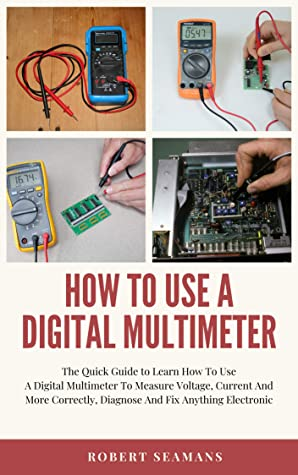 [PDF] [EPUB] How To Use A Digital Multimeter : The Quick Guide to Learn How To Use A Digital Multimeter To Measure Voltage, Current And More Correctly, Diagnose And Fix Anything Electronic Download by Robert Seamans