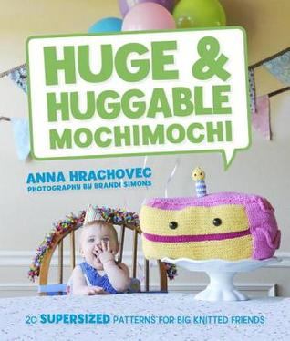 [PDF] [EPUB] Huge and Huggable Mochimochi: 20 Supersized Patterns for Big Knitted Friends Download by Anna Hrachovec