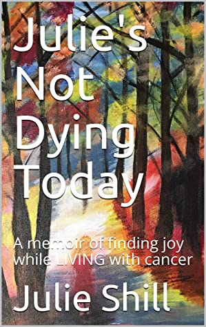 [PDF] [EPUB] Julie's Not Dying Today: A memoir of finding joy while LIVING with cancer Download by Julie Shill