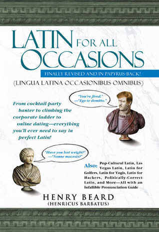 [PDF] [EPUB] Latin for All Occasions: From Cocktail-Party Banter to Climbing the Corporate Ladder to Online Dating-- Everything You'll Ever Need to Say in Perfect Latin Download by Henry N. Beard