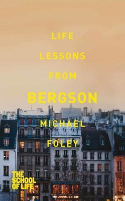 [PDF] [EPUB] Life Lessons from Bergson (The School of Life) Download by Michael Foley