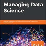 [PDF] [EPUB] Managing Data Science: Effective strategies to manage data science projects and build a sustainable team Download