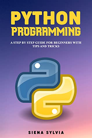 [PDF] [EPUB] PYTHON PROGRAMMING: A Step By Step Guide For Beginners With Tips and Tricks Download by Siena Sylvia
